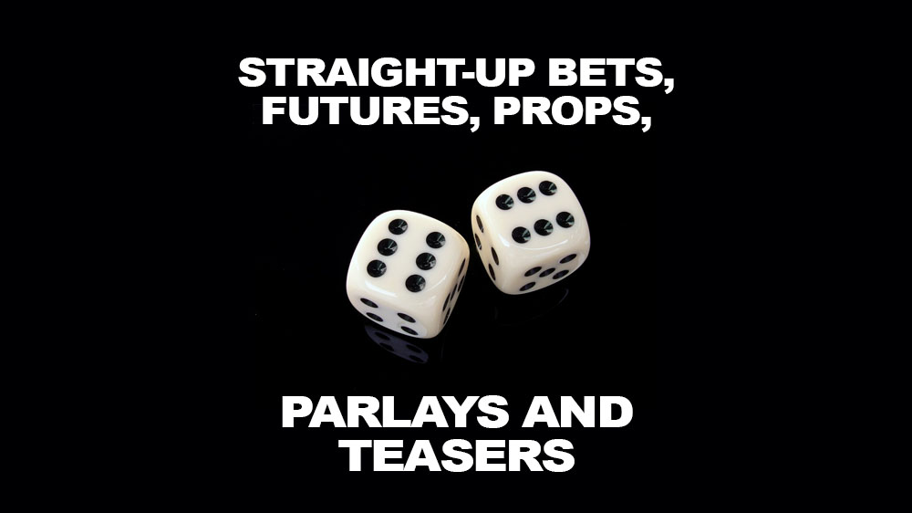 Straight-up Bets, Futures, Props, Parlays and Teasers